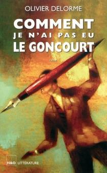 Comment je n'ai pas eu le Goncourt - OlivierDelorme