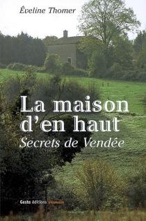 La maison d'en haut : secrets... de Vendée - EvelineThomer
