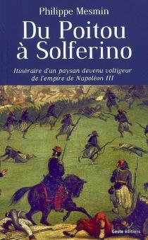 Du Poitou à Solferino : itinéraire d'un paysan devenu voltigeur de l'Empire de Napoléon III : roman historique - PhilippeMesmin