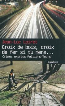 Croix de bois, croix de fer, si tu mens... : crimes express Poitiers-Tours - Jean-LucLoiret