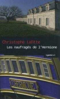 Les naufragés de l'Hermione : ombres criminelles sur l'arsenal de Rochefort - ChristopheLafitte