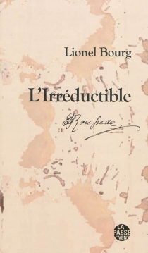 L'irréductible : Jean-Jacques Rousseau, 1712-1778 - Lionel Bourg