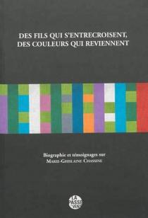 Des fils qui s'entrecroisent, des couleurs qui reviennent : livre documentaire et de mémoire : témoignages sur Marie-Ghislaine Chassine -