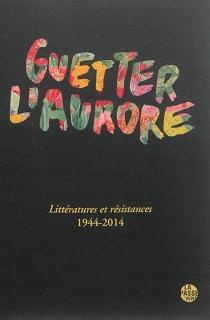 Guetter l'aurore : littératures et résistances : 1944-2014 -