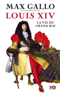 Louis XIV : la vie du grand roi - Max Gallo