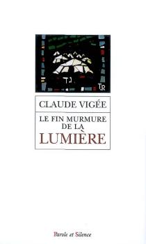 Le fin murmure de la lumière : entretiens, essais nouveaux, 2006-2008 - ClaudeVigée