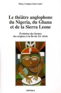 Le théâtre anglophone du Nigeria, du Ghana et de la Sierra Leone : évolution des formes, des origines à la fin du XXe siècle - ÉlianeUtudjian Saint-André