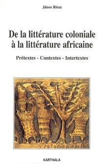 De la littérature coloniale à la littérature africaine : prétextes, contextes, intertextes - JánosRiesz