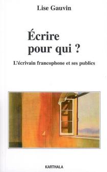 Ecrire pour qui ? : l'écrivain francophone et ses publics - LiseGauvin