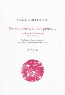 Sur cette terre, à nous prêtée... : les chants de Nezahualcoyotl, roi de Texcoco - Nezahualcóyotl