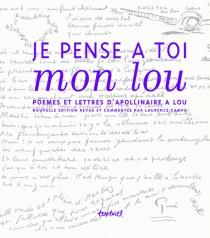 Je pense à toi mon Lou : poèmes et lettres d'Apollinaire à Lou - GuillaumeApollinaire