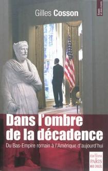 Dans l'ombre de la décadence : du Bas-Empire romain à l'Amérique d'aujourd'hui : essai - GillesCosson