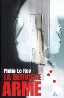 La dernière arme - PhilipLe Roy