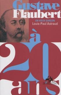 Gustave Flaubert à 20 ans : un vieux garçon - Louis-PaulAstraud