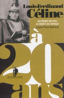 Louis-Ferdinand Céline à 20 ans : au front en 1914 : le début du voyage - Louis-PaulAstraud