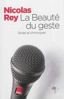 La beauté du geste : textes et chroniques - NicolasRey
