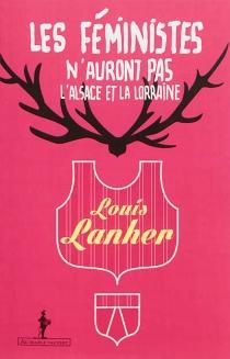 Les féministes n'auront pas l'Alsace et la Lorraine : rendez-nous les femmes, et les hommes aussi : un essai vérité - LouisLanher