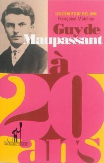 Guy de Maupassant à 20 ans : les débuts de Bel-Ami - FrançoiseMobihan