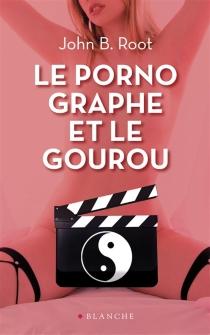 Le pornographe et le gourou - John B.Root