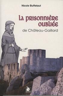 La prisonnière oubliée de Château-Gaillard - NicoleBuffetaut