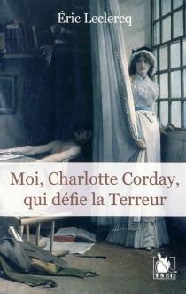 Moi, Charlotte Corday, qui défie la Terreur - EricLeclercq