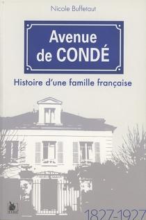 Avenue de Condé : histoire d'une famille française : 1827-1927 - NicoleBuffetaut