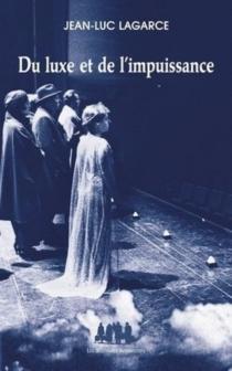 Du luxe et de l'impuissance : et autres textes - Jean-LucLagarce