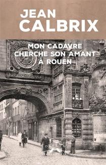 Mon cadavre cherche son amant à Rouen - JeanCalbrix