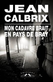 Mon cadavre brait au pays de Bray - JeanCalbrix