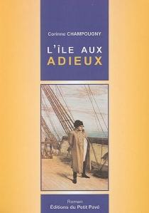 L'île aux adieux : les trois derniers jours de l'Empereur en France : l'île d'Aix - CorinneChampougny