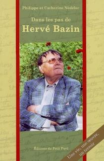 Dans les pas de Hervé Bazin : une vie, une oeuvre, un terroir - PhilippeNédélec