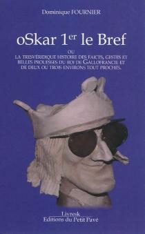 Oskar 1er le Bref ou La très véridique histoire des faicts, gestes et belles prouesses du roi de Gallofrancie et de deux ou trois environs tout proches - DominiqueFournier