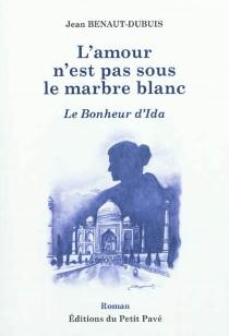 L'amour n'est pas sous le marbre blanc : le bonheur d'Ida - JeanBenaut-Dubuis