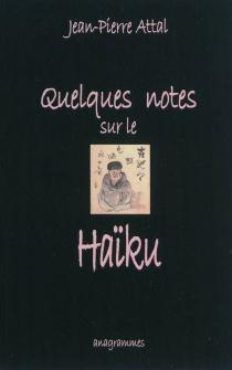 Quelques notes sur le haïku - Jean-PierreAttal
