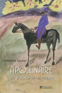 Guillaume Apollinaire : une biographie de guerre : 1914-1918-2009 - AnnetteBecker
