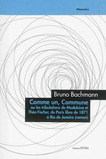 Comme un, Commune, ou Les tribulations de Madeleine et Théo Fischer, du Paris libre de 1871 à Rio de Janeiro - BrunoBachmann