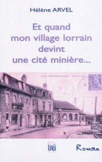 Et quand mon village lorrain devint une cité minière... - HélèneArvel
