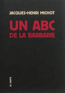 Un abc de la barbarie ou Bréviaire des bruits - Jacques-HenriMichot