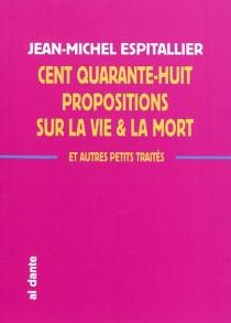 Cent quarante-huit propositions sur la vie et la mort : et autres petits traités - Jean-MichelEspitallier