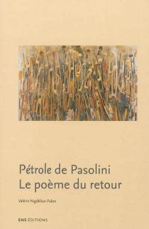 Pétrole de Pasolini : le poème du retour - ValérieNigdélian-Fabre