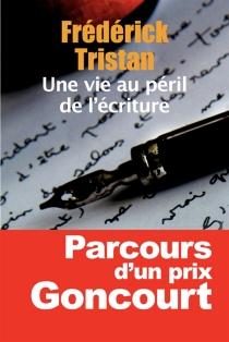 Une vie au péril de l'écriture : études et entretiens, 1954-2014 - FrédérickTristan