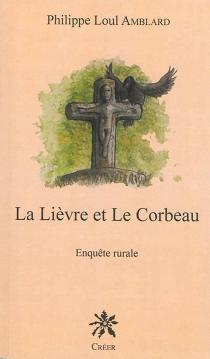 La lièvre et le corbeau : enquête rurale - PhilippeLoul Amblard