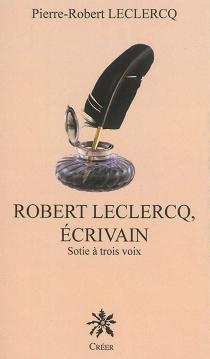 Robert Leclercq, écrivain : sotie à trois voix - Pierre-RobertLeclercq