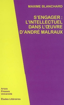 S'engager : l'intellectuel dans l'oeuvre d'André Malraux - Maxime Blanchard