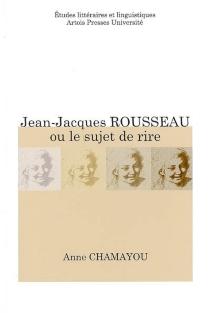 Jean-Jacques Rousseau ou Le sujet de rire - AnneChamayou