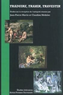 Traduire, trahir, travestir : études sur la réception de l'Antiquité -