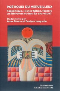 Poétiques du merveilleux : fantastique, science-fiction, fantasy en littérature et dans les arts visuels -