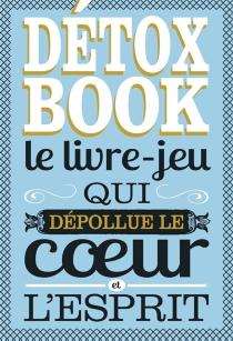 Détox book : le livre-jeu qui dépollue le coeur et l'esprit - DidierLévy