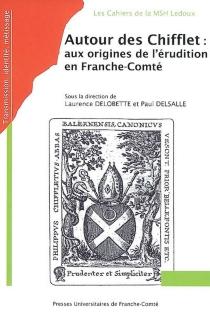 Autour des Chifflet : aux origines de l'érudition en Franche-Comté : actes des journées d'étude du Groupe Chifflet -