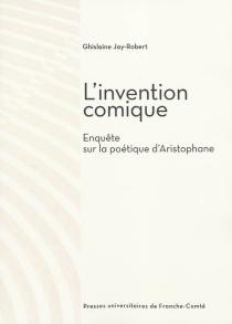 L'invention comique : enquête sur la poétique d'Aristophane - GhislaineJay-Robert